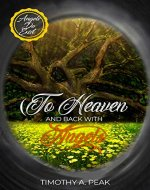 To Heaven and Back With Angels: A true Story of death, heavens and Life – A message from the Angels to Humanity